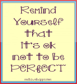 Remind yourself that it's ok not to be perfect. Source: http://www ...
