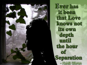 ... Love Knows Not Its Own Depth Until the Hour of Separation ~ Love Quote