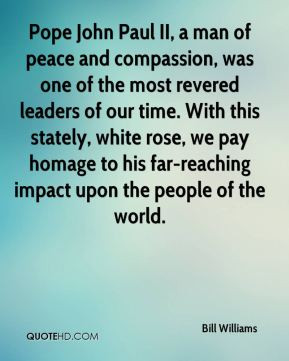 Bill Williams - Pope John Paul II, a man of peace and compassion, was ...