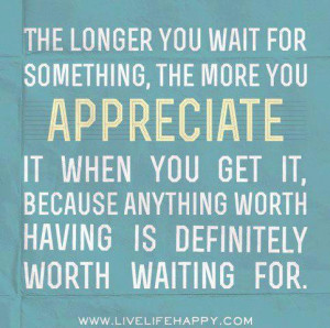 ... get it, because anything worth having is definitely woth waiting for