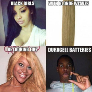Black girls with white weaves be looking like Duracell