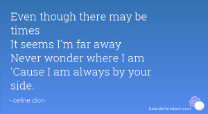 ... far away Never wonder where I am 'Cause I am always by your side