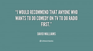 would recommend that anyone who wants to do comedy on TV to do radio ...