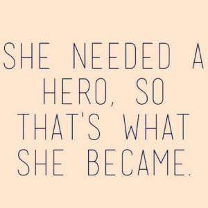 Quote She needed a Hero , so She become one