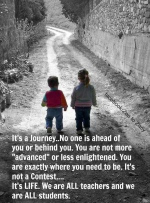 It's a journey..no one is ahead of you or behind you. You are not ...
