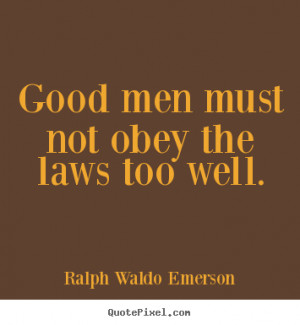 Good men must not obey the laws too well. Ralph Waldo Emerson popular ...