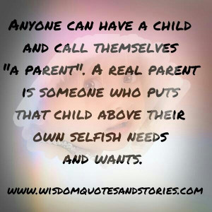 real parent is someone who puts the child above their own selfish ...