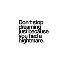 Don't stop dreaming just because you had a nightmare. More