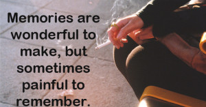 memories are wonderful to make, but sometimes painful to remember.