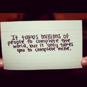 It takes millions of people to complete the world, but it only takes ...