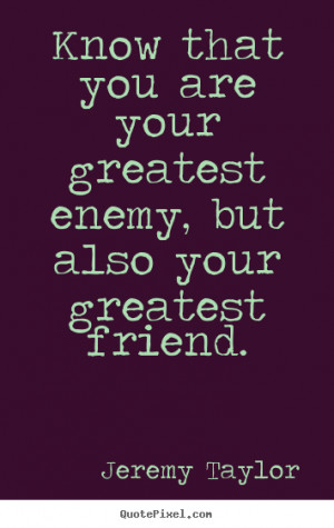 Know that you are your greatest enemy, but also your greatest friend ...