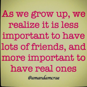 ... important to have lost of friends, more important to have real ones