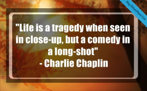 Life is a tragedy when seen in close-up, but a comedy in a long-shot ...