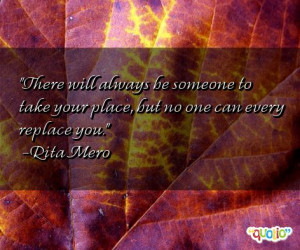 ... be someone to take your place, but no one can every replace you