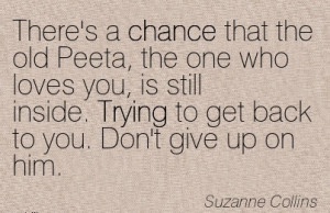 ... Trying to get back to you. Don't give up on him. - Suzanne Collins