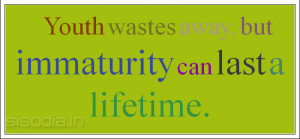 Youth wastes away, but immaturity can last a lifetime.