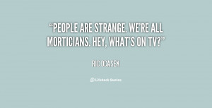 """People are strange. We're all morticians. Hey, what's on TV?"""""""