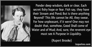 Ponder deep wisdom, dark or clear, Each secret fishy hope or fear ...