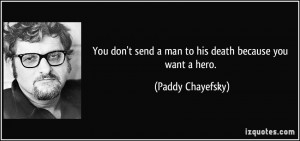 ... send a man to his death because you want a hero. - Paddy Chayefsky
