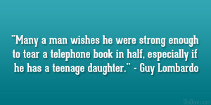 "... in half, especially if he has a teenage daughter."" – Guy Lombardo"