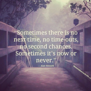 sometimes there is no next time no time outs no second chances