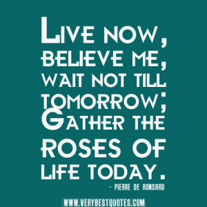 now quotes, life quotes, Live now, believe me, wait not till tomorrow ...