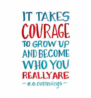 It takes courage to grow up and become who you really are.""