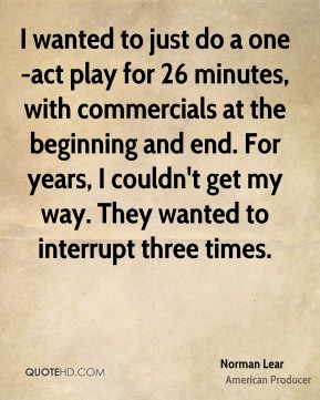 Norman Lear - I wanted to just do a one-act play for 26 minutes, with ...