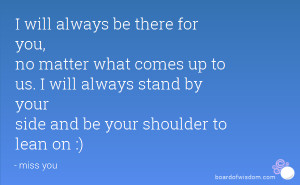 will always stand by your side and be your shoulder to lean on