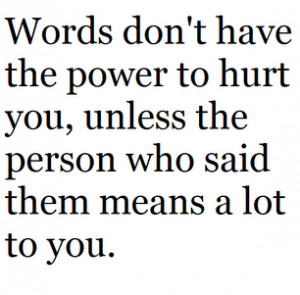 ... power to hurt you, unless the person who said them means a lot to you