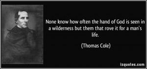 None know how often the hand of God is seen in a wilderness but them ...