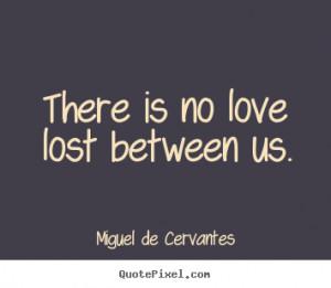 There is no love lost between us. Miguel De Cervantes great love ...