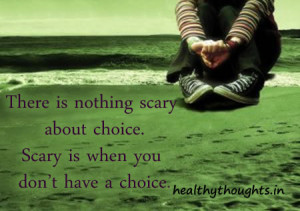 ... is nothing scary about choice-scary is when you do not have a choice