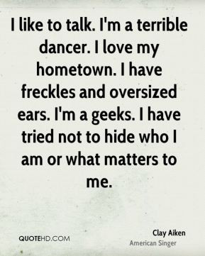 Clay Aiken - I like to talk. I'm a terrible dancer. I love my hometown ...