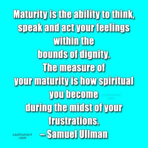 Maturity Quote: Maturity is the ability to think, speak...