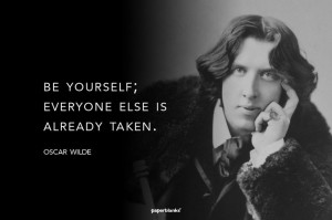 "Be yourself; everyone else is already taken."" ― Oscar Wilde"