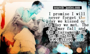 promise I will never forget the day we kissed or the day we met. The ...
