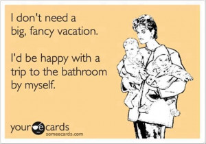 ... Tags: Funny quote - I dont need a big fancy vacation // April, 2013