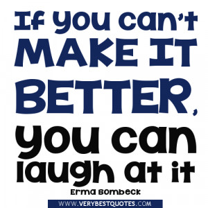 If you can't make it better, you can laugh at it – Erma Bombeck