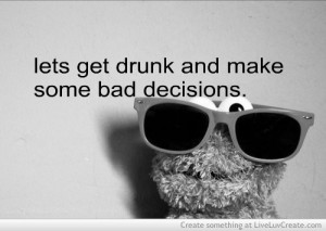 Lets Get Drunk And Make Some Bad Decisions