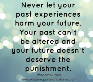 Never let your past experiences harm your future. Your past can't be ...