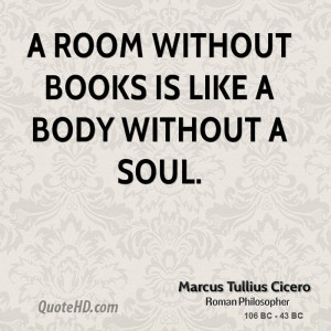 room without books is like a body without a soul.