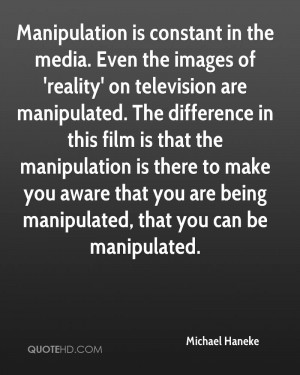 Manipulation is constant in the media. Even the images of 'reality' on ...