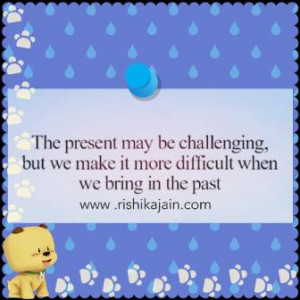 The present may be challenging , but we make it more difficult when we ...