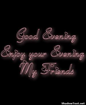 Good Evening Enjoy your Evening My Friends