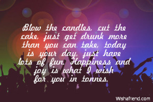 Blow the candles, cut the cake, just get drunk more than you can take ...