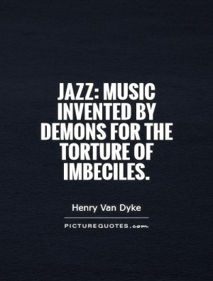 ... Music invented by demons for the torture of imbeciles Picture Quote #1