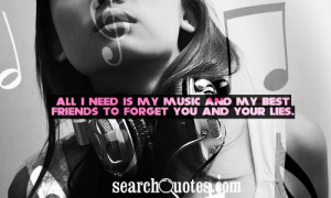 ... need is my music and my best friends to forget you and your lies