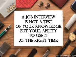 31) A job interview is not a test of your knowledge, but your ability ...