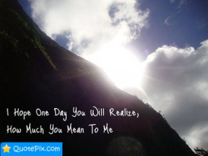 You Realize Quotes http://quotepix.com/I-Hope-One-Day-You-Will-Realize ...